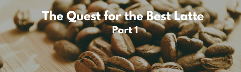 The Quest for the best latte part 1 - blog