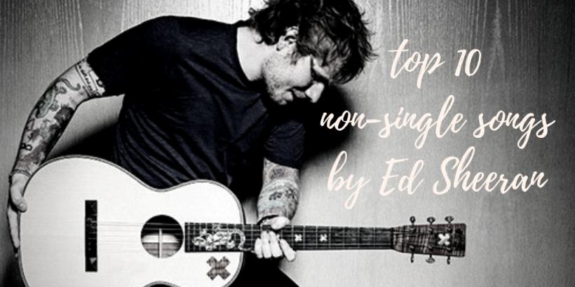 top 10 non-single ed sheeran songs thumbnailv